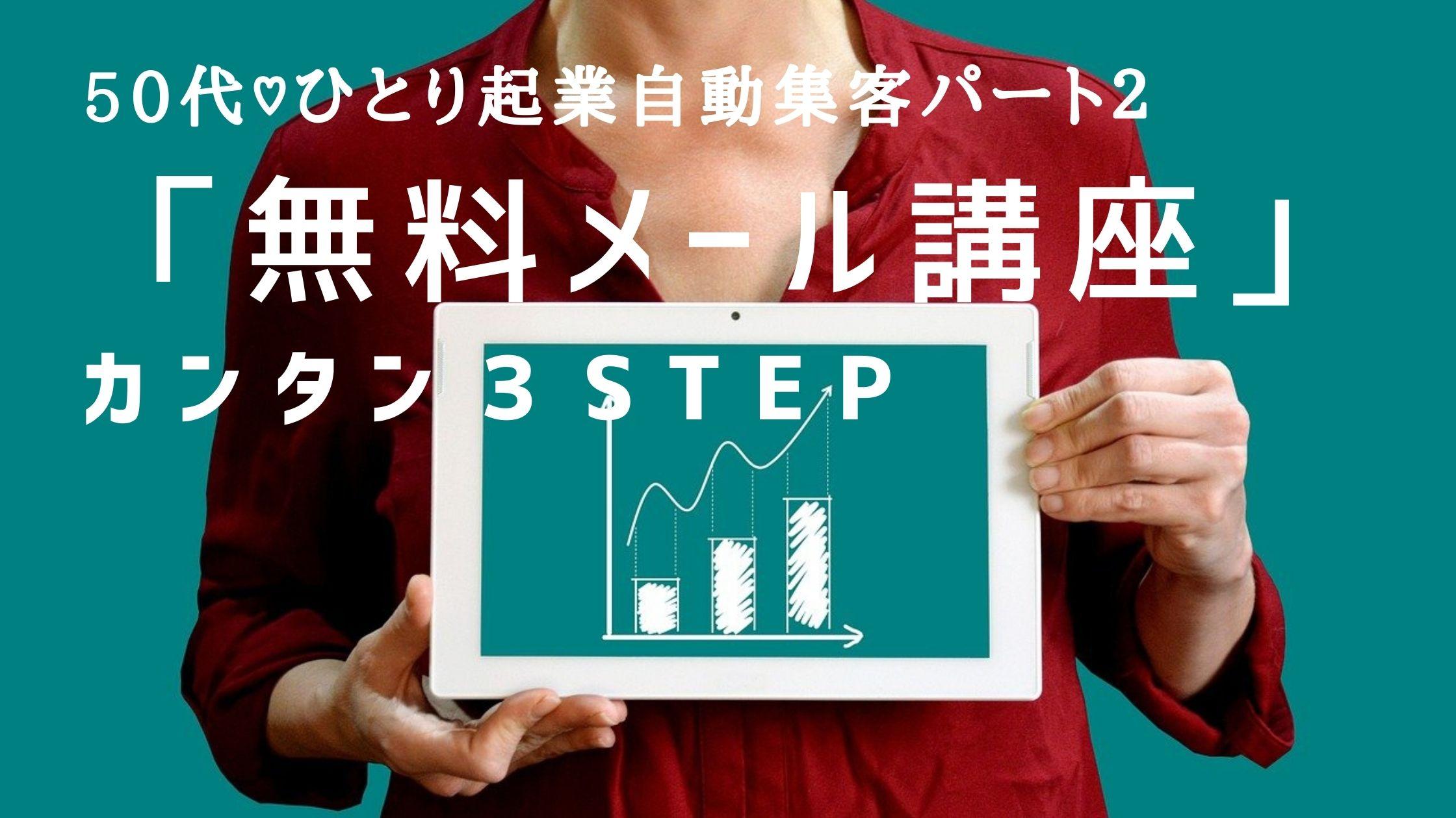 50代♡自動集客パート2【「無料メール講座」カンタン3STEP】
